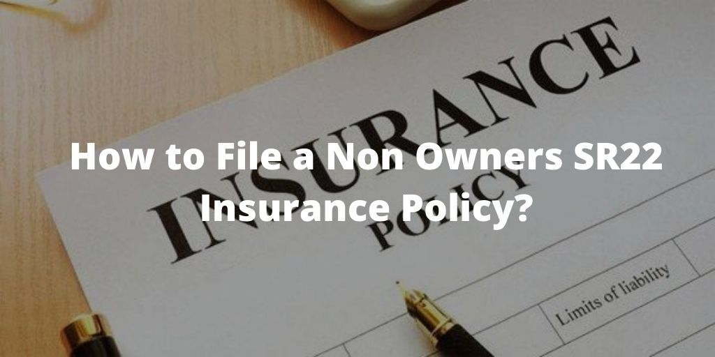 How to File a Non Owners SR22 Insurance Policy?​